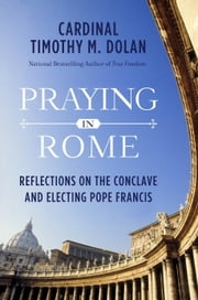 Praying in Rome - Reflections on the Conclave and Electing Pope Francis ebook by Kobo.Web.Store.Products.Fields.ContributorFieldViewModel
