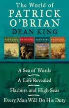 The World of Patrick O'Brian - A Sea of Words, A Life Revealed, Harbors and High Seas, and Every Man Will Do His Duty ebook by Dean King