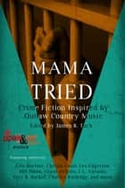Mama Tried - Crime Fiction Inspired By Outlaw Country Music ebook by James R. Tuck, Eric Beetner, Christa Faust,...