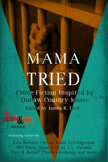Mama Tried - Crime Fiction Inspired By Outlaw Country Music ebook by James R. Tuck,Eric Beetner,Christa Faust,Les Edgerton,Mel Odom,Grant Jerkins,J.L. Abramo,Trey R. Barker,Charles Rutledge