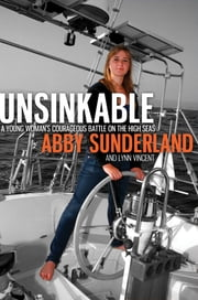 Unsinkable - A Young Woman's Courageous Battle on the High Seas ebook by Abby Sunderland,Lynn Vincent