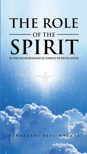 The Role of the Spirit in the Eschatological Ethics of Revelation ebook by Pandelani Paul Mbedzi