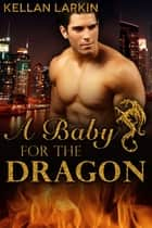 A Baby for the Dragon ebook by Kellan Larkin