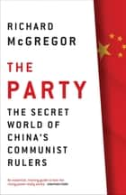 The Party - The Secret World of China's Communist Rulers ebook by Richard McGregor