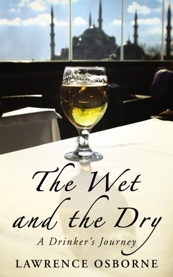 The Wet And The Dry - A Drinker's Journey eBook by Lawrence Osborne