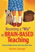 "Becoming a ""Wiz"" at Brain-Based Teaching - How to Make Every Year Your Best Year ebook by Marilee Sprenger"