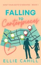 Falling to Centerpieces - A Romantic Comedy ebook by Ellie Cahill