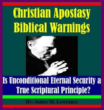 Christian Apostasy Biblical Warnings - Is Unconditional Eternal Security a True Scriptural Principle? ebook by James Lowrance