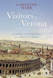 Visitors to Verona - Lovers, Gentlemen and Adventurers ebook by Caroline Webb