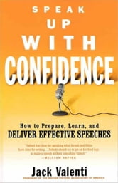 Speak Up with Confidence - How to Prepare, Learn, and Deliver Effective Speeches ebook by Jack Valenti