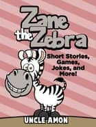 Zane the Zebra: Short Stories, Games, Jokes, and More! ebook by Uncle Amon