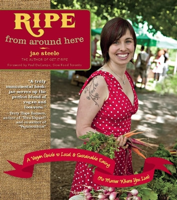 Ripe from Around Here - A Vegan Guide to Local and Sustainable Eating (No Matter Where You Live) ebook by jae steele