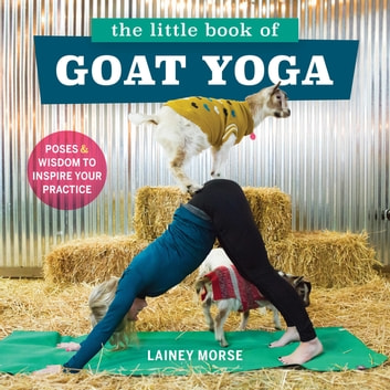 The Little Book of Goat Yoga - Poses and Wisdom to Inspire Your Practice eBook by Lainey Morse