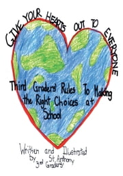 GIVE YOUR HEARTS OUT TO EVERYBODY - Third Graders' Rules to Making the Right Choices at School ebook by St. Anthony School Third Graders
