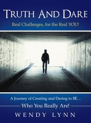 Truth And Dare - A Journey of Creating and Daring to BE… Who You Really Are! ebook by Wendy Lynn