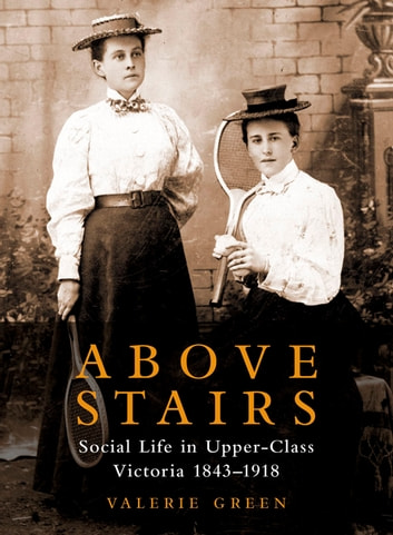 Above Stairs - Social Life in Upper-Class Victoria 1843–1918 ebook by Valerie Green