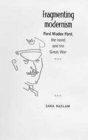 Fragmenting modernism: Ford Madox Ford, the novel and the Great War ebook by Sara Haslam