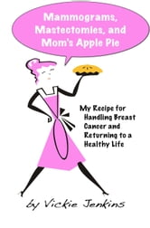 Mammograms, Mastectomies, and Mom's Apple Pie: My Recipe for Handling Breast Cancer and Returning to a Healthy Life ebook by Vickie Jenkins