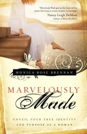 Marvelously Made - Unveil Your True Identity and Purpose as a Woman ebook by Monica Rose Brennan,Jackie Kendall