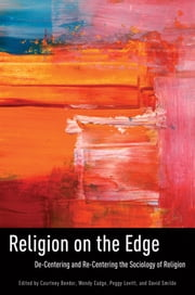 Religion on the Edge - De-centering and Re-centering the Sociology of Religion ebook by Courtney Bender,Wendy Cadge,Peggy Levitt,David Smilde