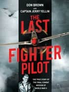 The Last Fighter Pilot - The True Story of the Final Combat Mission of World War II ebook by