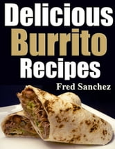 Delicious Burrito Recipes ebook by Fred Sanches