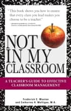 Not In My Classroom! - A Teacher's Guide to Effective Classroom Management ebook by Frederick C Wootan, Catherine H. Mulligan