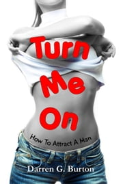 Turn Me On: How To Attract A Man ebook by Darren G. Burton