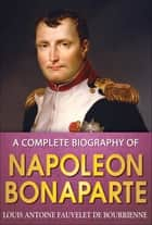 A Complete Biography of Napoleon Bonaparte ebook by Louis Antoine Bourrienne, GP Editors