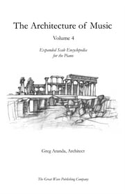 The Architecture of Music - Volume 4: Expanded Scale Encyclopedia for the Piano ebook by Greg Aranda