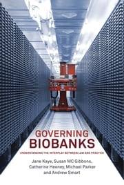 Governing Biobanks - Understanding the Interplay between Law and Practice ebook by Jane Kaye,Susan M C Gibbons,Catherine Heeney,Michael Parker,Andrew Smart