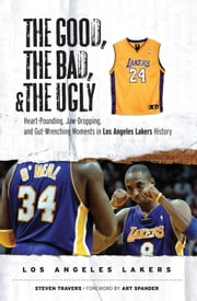 The Good, the Bad, & the Ugly: Los Angeles Lakers - Heart-Pounding, Jaw-Dropping, and Gut-Wrenching Moments from Los Angeles Lakers History ebook by Steven Travers,Art Spander