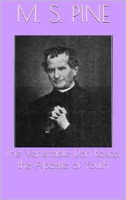 The Venerable Don Bosco, the Apostle of Youth ebook by M. S. Pine