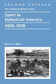 Sport in Industrial America, 1850-1920 ebook by Steven A. Riess
