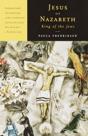 Jesus of Nazareth, King of the Jews - A Jewish Life and the Emergence of Christianity ebook by Paula Fredriksen