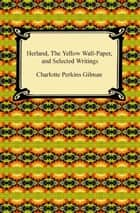 Herland, The Yellow Wall-Paper, and Selected Writings ebook by Charlotte Perkins Gilman