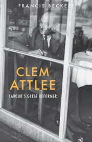 Clem Attlee - Labour's Great Reformer ebook by Francis Beckett