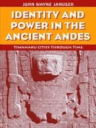 Identity and Power in the Ancient Andes - Tiwanaku Cities through Time ebook by