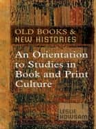 Old Books and New Histories - An Orientation to Studies in Book and Print Culture eBook by Leslie Howsam
