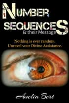 Number Sequences and Their Messages: Unravel your Divine Assistance ebook by Amelia Bert