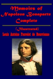 Memoirs of Napoleon Bonaparte, Complete (Illustrated) ebook by Louis Antoine Fauvelet de Bourrienne