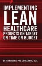 IMPLEMENTING LEAN HEALTHCARE PROJECTS ON TARGET ON TIME ON BUDGET ebook by PHD & DUKE ROHE, BSIE DUTCH HOLLAND