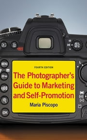 The Photographer's Guide to Marketing and Self-Promotion ebook by Maria Piscopo