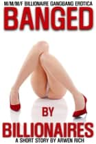 Banged By Billionaires (M/M/M/F Billionaire Gangbang Erotica) ebook by