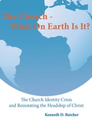 The Church - What On Earth Is It? ebook by Kenneth D. Butcher