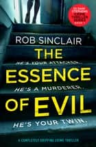 The Essence of Evil - A Completely Gripping Crime Thriller ebook by Rob Sinclair
