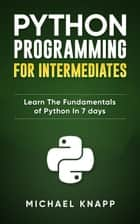 Python: Programming for Intermediates: Learn the Fundamentals of Python in 7 Days ebook by Michael Knapp