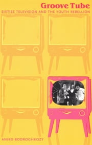 Groove Tube - Sixties Television and the Youth Rebellion ebook by Aniko Bodroghkozy,Lynn Spigel