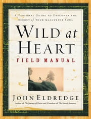 Wild at Heart Field Manual - A Personal Guide to Discover the Secret of Your Masculine Soul ebook by John Eldredge
