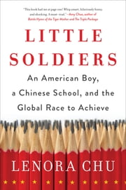 Little Soldiers - An American Boy, a Chinese School, and the Global Race to Achieve ebook by Lenora Chu